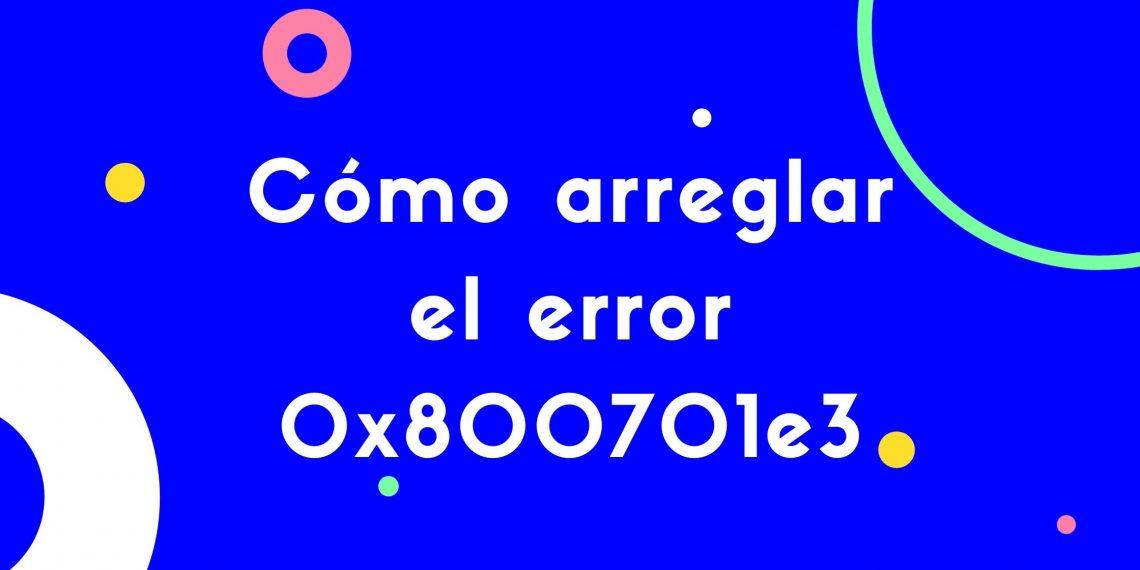 Cómo arreglar el error 0x800701e3
